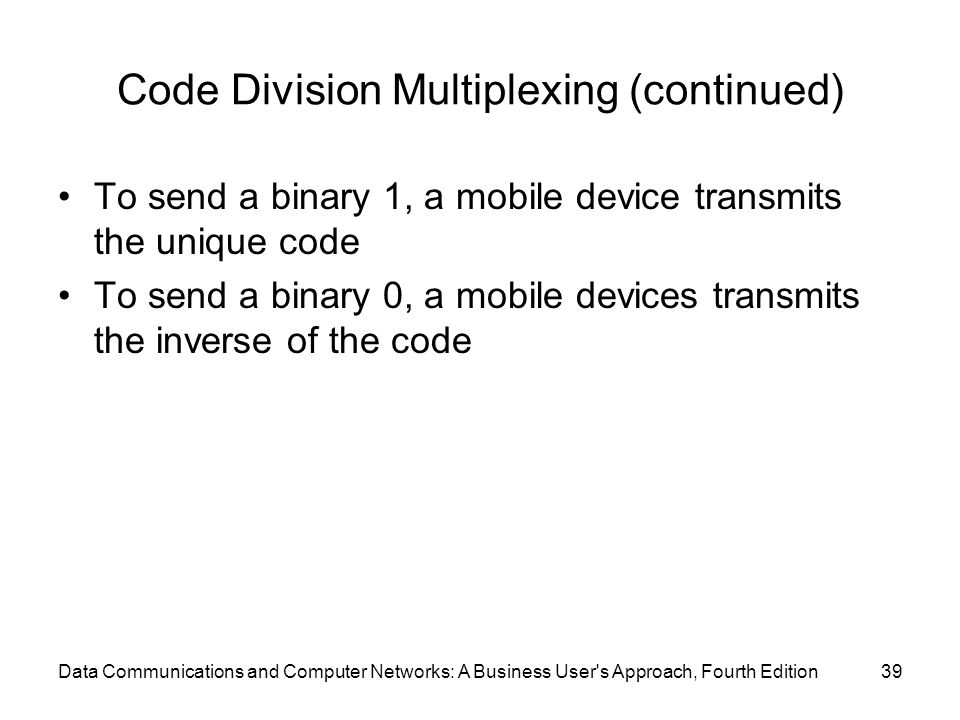 Data Communications and Computer Networks: A Business User s Approach, Fourth Edition39 Code Division Multiplexing (continued) To send a binary 1, a mobile device transmits the unique code To send a binary 0, a mobile devices transmits the inverse of the code