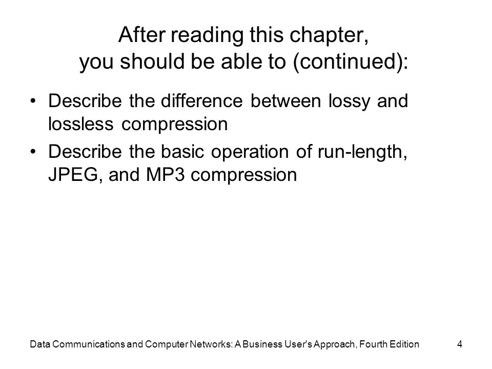 Data Communications and Computer Networks: A Business User s Approach, Fourth Edition4 After reading this chapter, you should be able to (continued): Describe the difference between lossy and lossless compression Describe the basic operation of run-length, JPEG, and MP3 compression