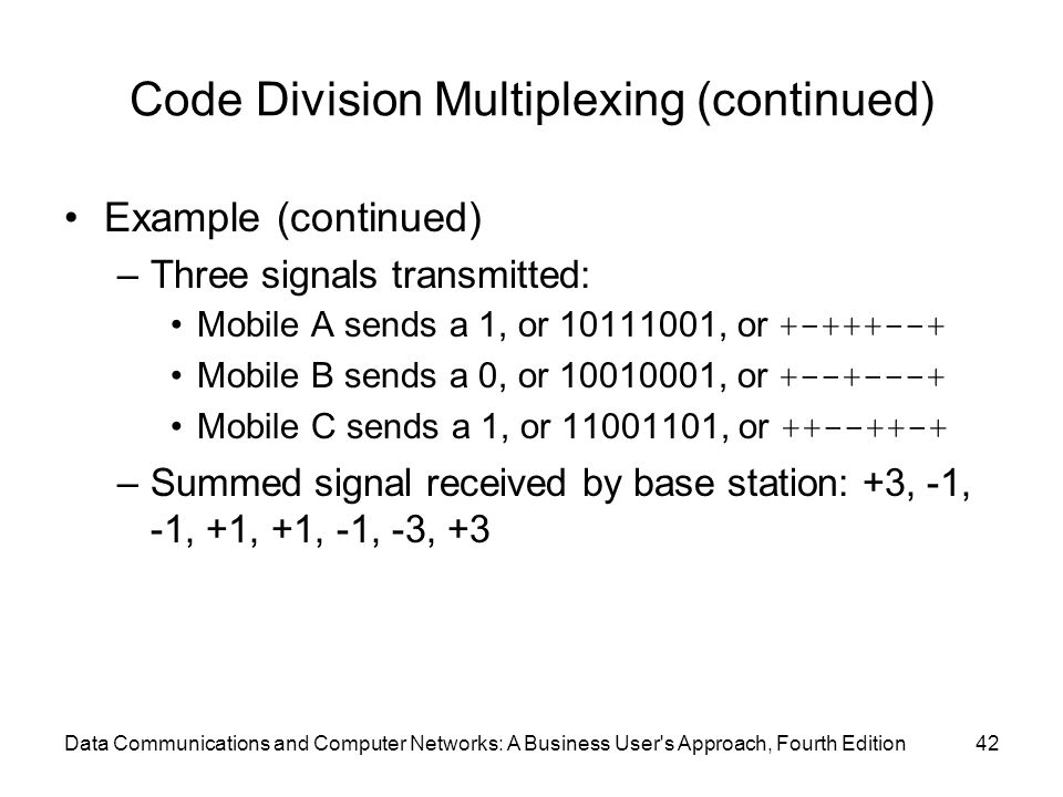 Data Communications and Computer Networks: A Business User s Approach, Fourth Edition42 Code Division Multiplexing (continued) Example (continued) –Three signals transmitted: Mobile A sends a 1, or 10111001, or +-+++--+ Mobile B sends a 0, or 10010001, or +--+---+ Mobile C sends a 1, or 11001101, or ++--++-+ –Summed signal received by base station: +3, -1, -1, +1, +1, -1, -3, +3