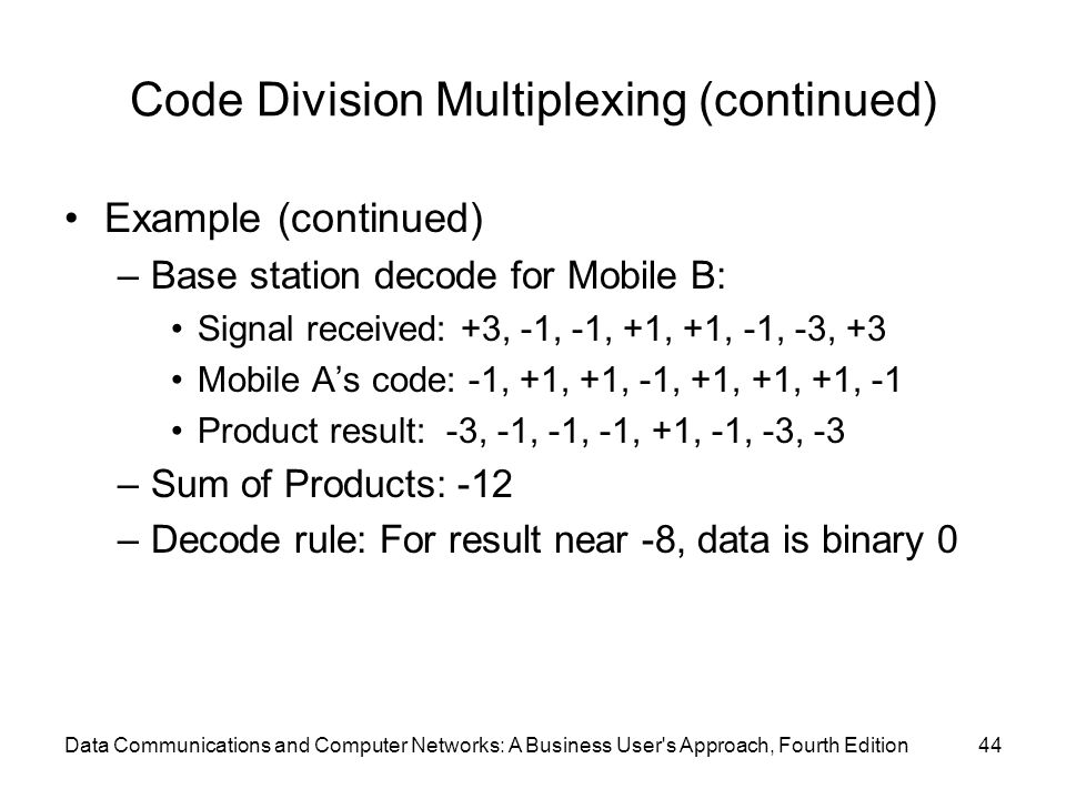 Data Communications and Computer Networks: A Business User s Approach, Fourth Edition44 Code Division Multiplexing (continued) Example (continued) –Base station decode for Mobile B: Signal received: +3, -1, -1, +1, +1, -1, -3, +3 Mobile A's code: -1, +1, +1, -1, +1, +1, +1, -1 Product result: -3, -1, -1, -1, +1, -1, -3, -3 –Sum of Products: -12 –Decode rule: For result near -8, data is binary 0