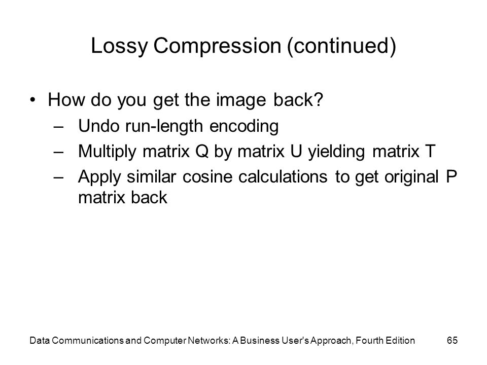 Data Communications and Computer Networks: A Business User s Approach, Fourth Edition65 Lossy Compression (continued) How do you get the image back.