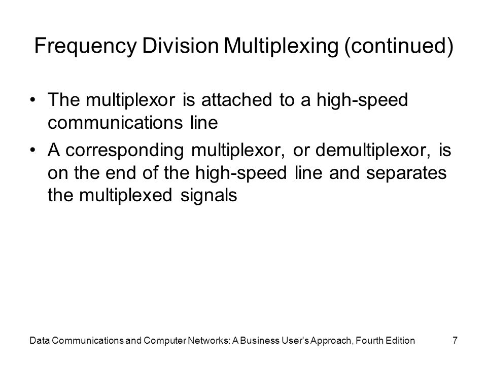 Data Communications and Computer Networks: A Business User s Approach, Fourth Edition7 Frequency Division Multiplexing (continued) The multiplexor is attached to a high-speed communications line A corresponding multiplexor, or demultiplexor, is on the end of the high-speed line and separates the multiplexed signals