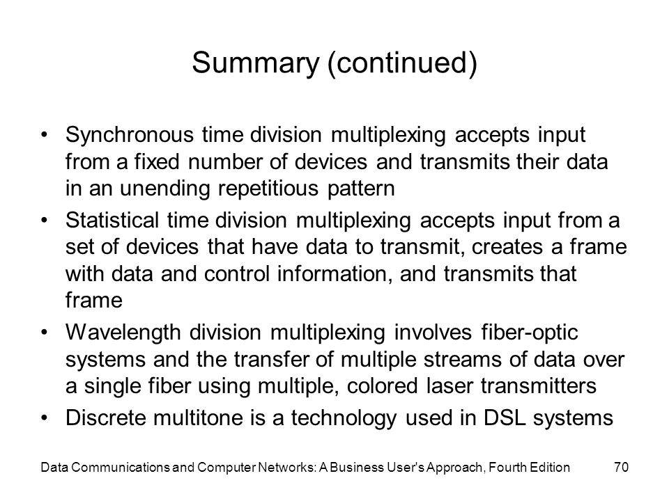 Data Communications and Computer Networks: A Business User s Approach, Fourth Edition70 Summary (continued) Synchronous time division multiplexing accepts input from a fixed number of devices and transmits their data in an unending repetitious pattern Statistical time division multiplexing accepts input from a set of devices that have data to transmit, creates a frame with data and control information, and transmits that frame Wavelength division multiplexing involves fiber-optic systems and the transfer of multiple streams of data over a single fiber using multiple, colored laser transmitters Discrete multitone is a technology used in DSL systems