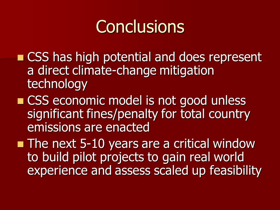 Conclusions CSS has high potential and does represent a direct climate-change mitigation technology CSS has high potential and does represent a direct climate-change mitigation technology CSS economic model is not good unless significant fines/penalty for total country emissions are enacted CSS economic model is not good unless significant fines/penalty for total country emissions are enacted The next 5-10 years are a critical window to build pilot projects to gain real world experience and assess scaled up feasibility The next 5-10 years are a critical window to build pilot projects to gain real world experience and assess scaled up feasibility