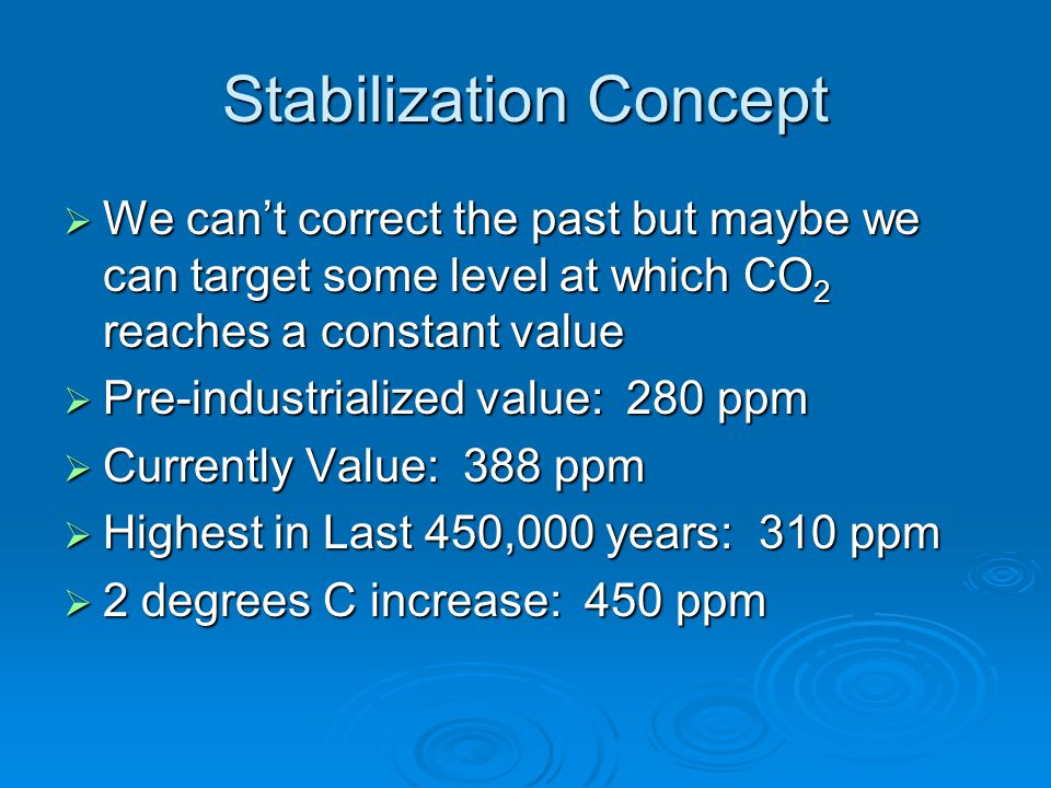 Stabilization Concept  We can't correct the past but maybe we can target some level at which CO 2 reaches a constant value  Pre-industrialized value: 280 ppm  Currently Value: 388 ppm  Highest in Last 450,000 years: 310 ppm  2 degrees C increase: 450 ppm