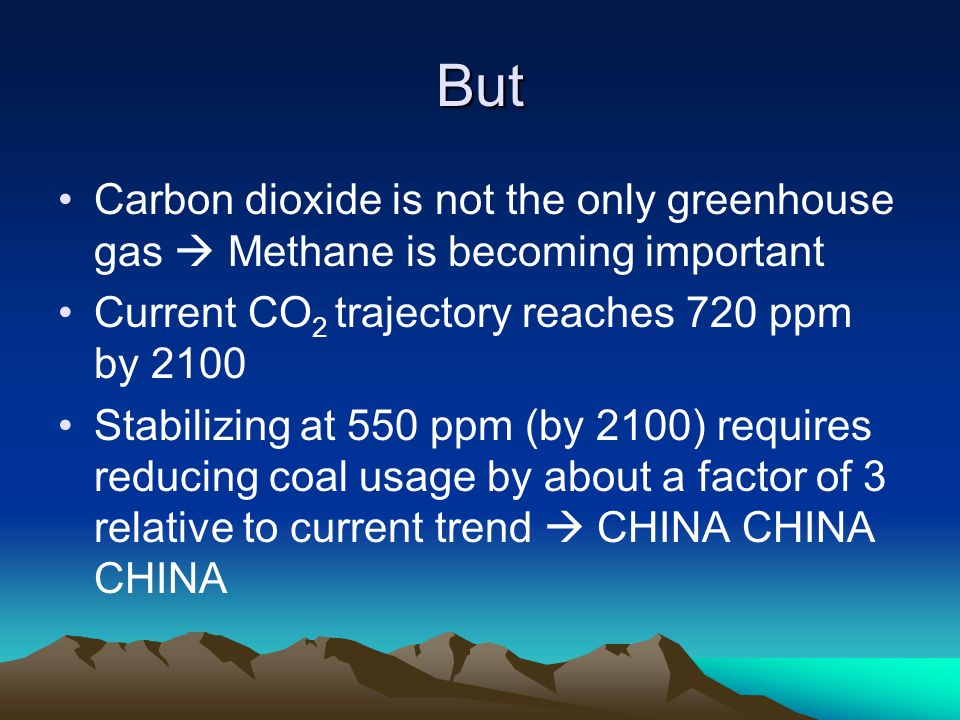 But Carbon dioxide is not the only greenhouse gas  Methane is becoming important Current CO 2 trajectory reaches 720 ppm by 2100 Stabilizing at 550 ppm (by 2100) requires reducing coal usage by about a factor of 3 relative to current trend  CHINA CHINA CHINA
