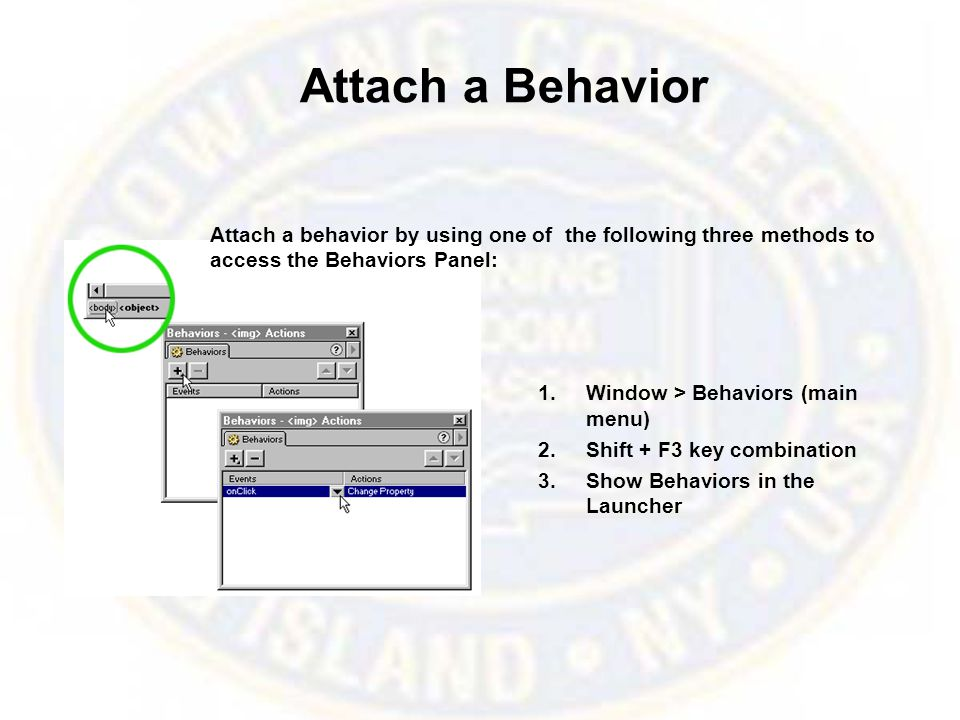 Attach a Behavior 1.Window > Behaviors (main menu) 2.Shift + F3 key combination 3.Show Behaviors in the Launcher Attach a behavior by using one of the following three methods to access the Behaviors Panel: