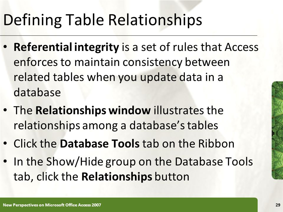 XP Defining Table Relationships Referential integrity is a set of rules that Access enforces to maintain consistency between related tables when you update data in a database The Relationships window illustrates the relationships among a database's tables Click the Database Tools tab on the Ribbon In the Show/Hide group on the Database Tools tab, click the Relationships button New Perspectives on Microsoft Office Access