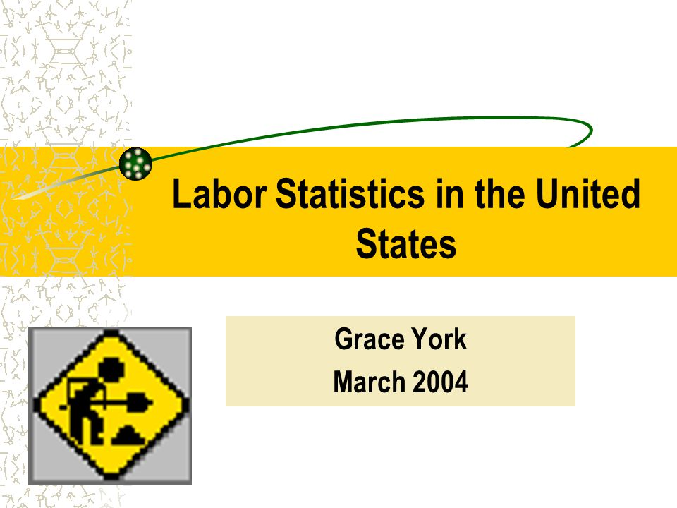 Labor Statistics in the United States Grace York March 2004
