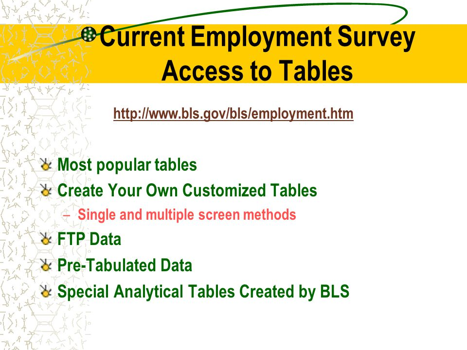 Current Employment Survey Access to Tables   Most popular tables Create Your Own Customized Tables – Single and multiple screen methods FTP Data Pre-Tabulated Data Special Analytical Tables Created by BLS