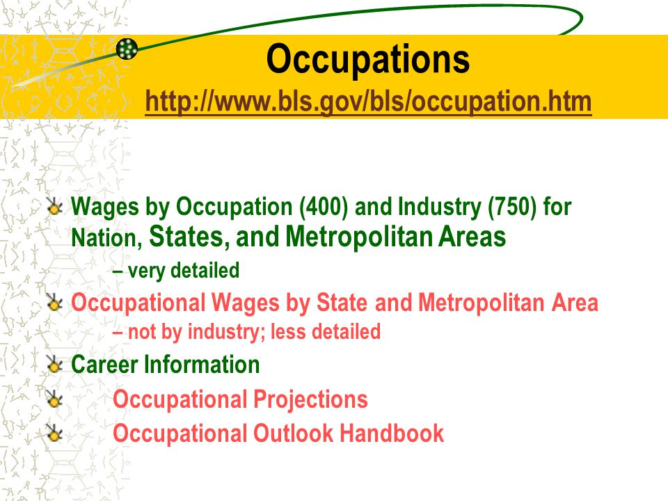 Occupations     Wages by Occupation (400) and Industry (750) for Nation, States, and Metropolitan Areas – very detailed Occupational Wages by State and Metropolitan Area – not by industry; less detailed Career Information Occupational Projections Occupational Outlook Handbook