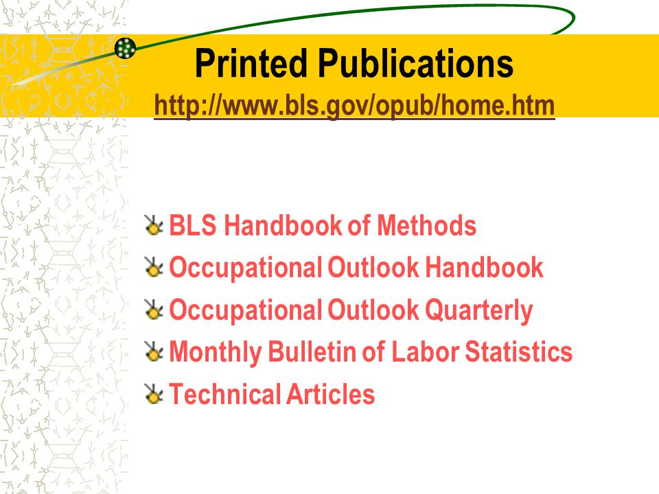 Printed Publications     BLS Handbook of Methods Occupational Outlook Handbook Occupational Outlook Quarterly Monthly Bulletin of Labor Statistics Technical Articles