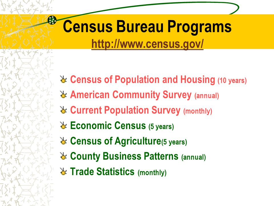 Census Bureau Programs     Census of Population and Housing (10 years) American Community Survey (annual) Current Population Survey (monthly) Economic Census (5 years) Census of Agriculture (5 years) County Business Patterns (annual) Trade Statistics (monthly)