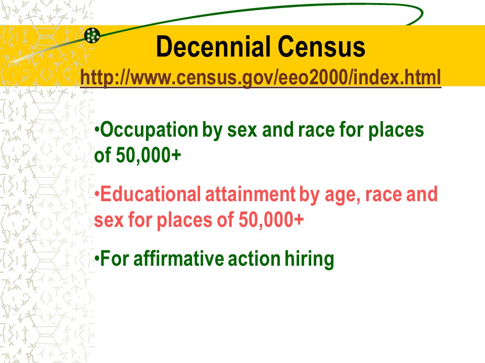 Decennial Census     Occupation by sex and race for places of 50,000+ Educational attainment by age, race and sex for places of 50,000+ For affirmative action hiring