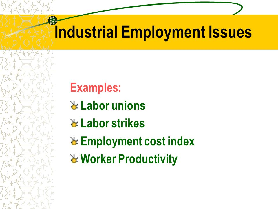Industrial Employment Issues Examples: Labor unions Labor strikes Employment cost index Worker Productivity