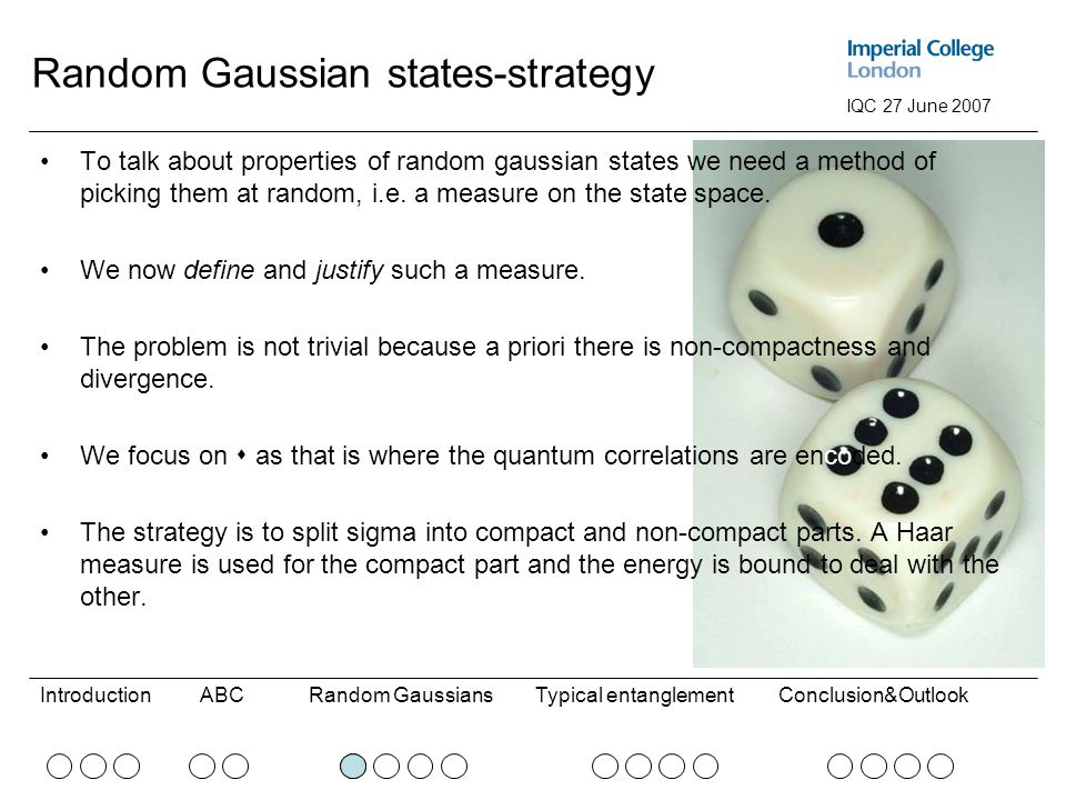 ABCRandom GaussiansConclusion&OutlookIntroductionTypical entanglement IQC 27 June 2007 Random Gaussian states-strategy To talk about properties of random gaussian states we need a method of picking them at random, i.e.