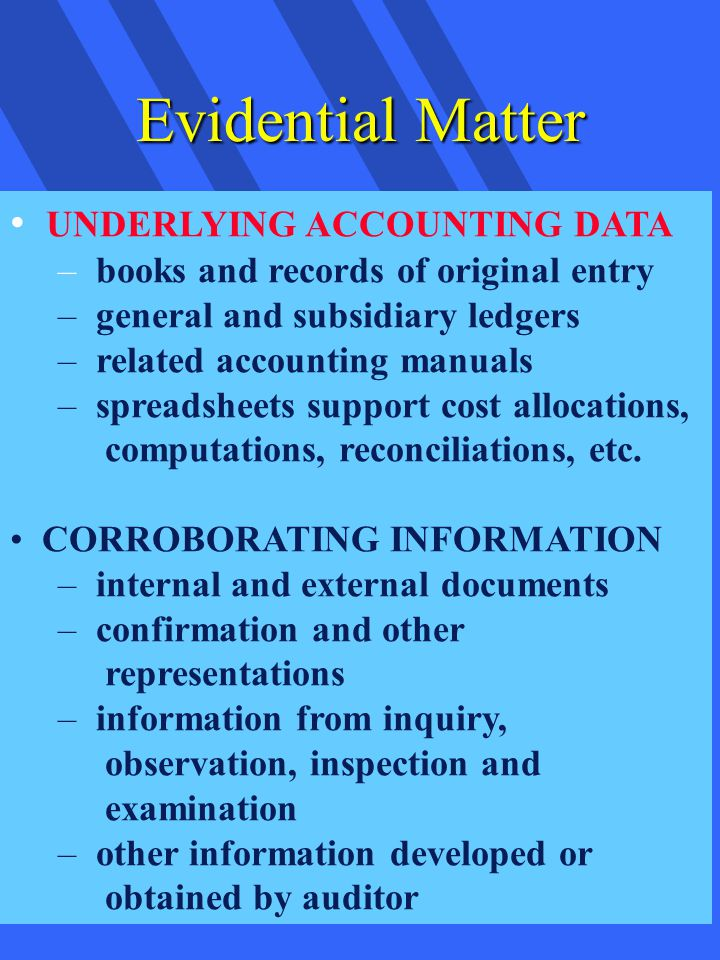 Evidential Matter UNDERLYING ACCOUNTING DATA – books and records of original entry – general and subsidiary ledgers – related accounting manuals – spreadsheets support cost allocations, computations, reconciliations, etc.