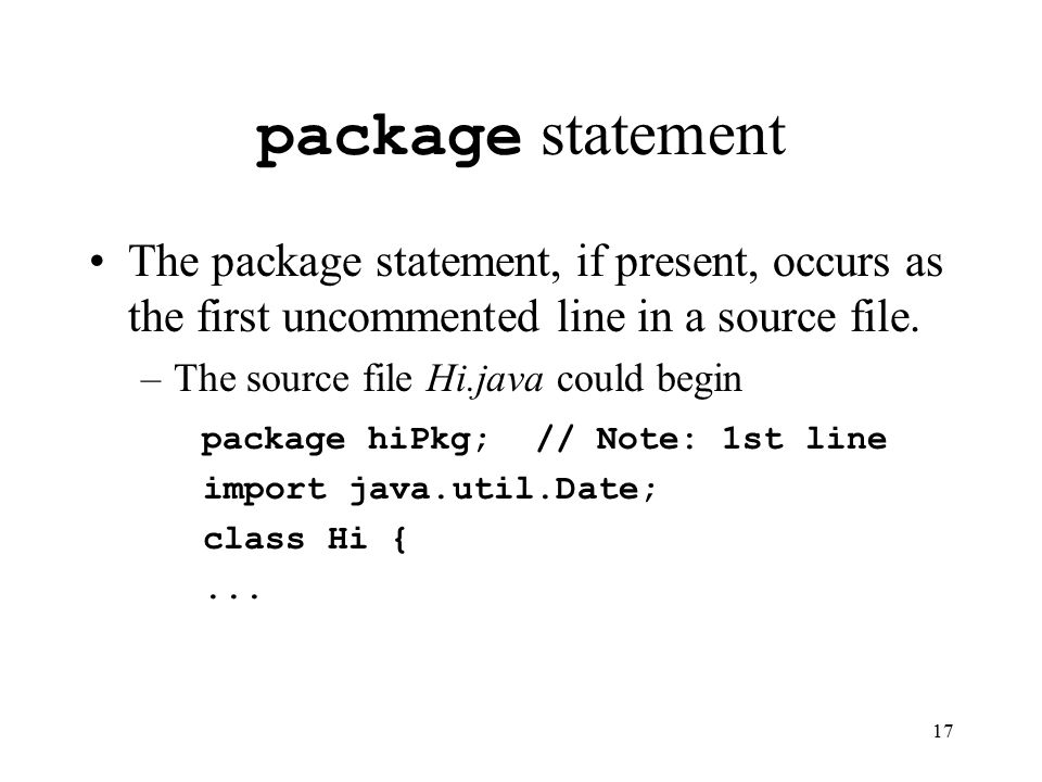 17 package statement The package statement, if present, occurs as the first uncommented line in a source file.