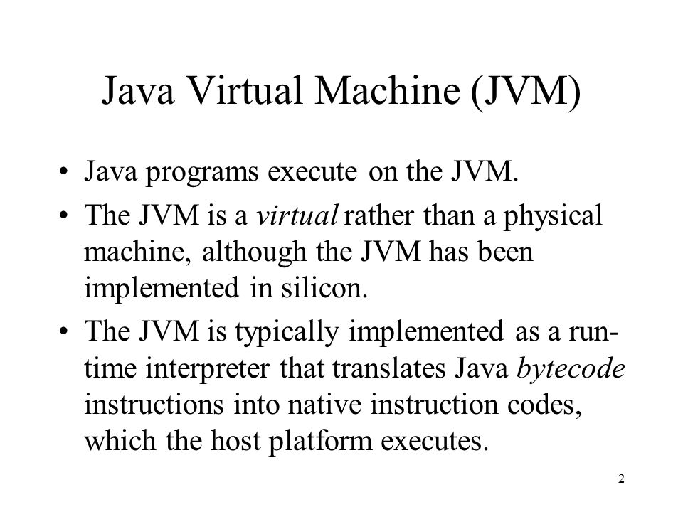 2 Java Virtual Machine (JVM) Java programs execute on the JVM.