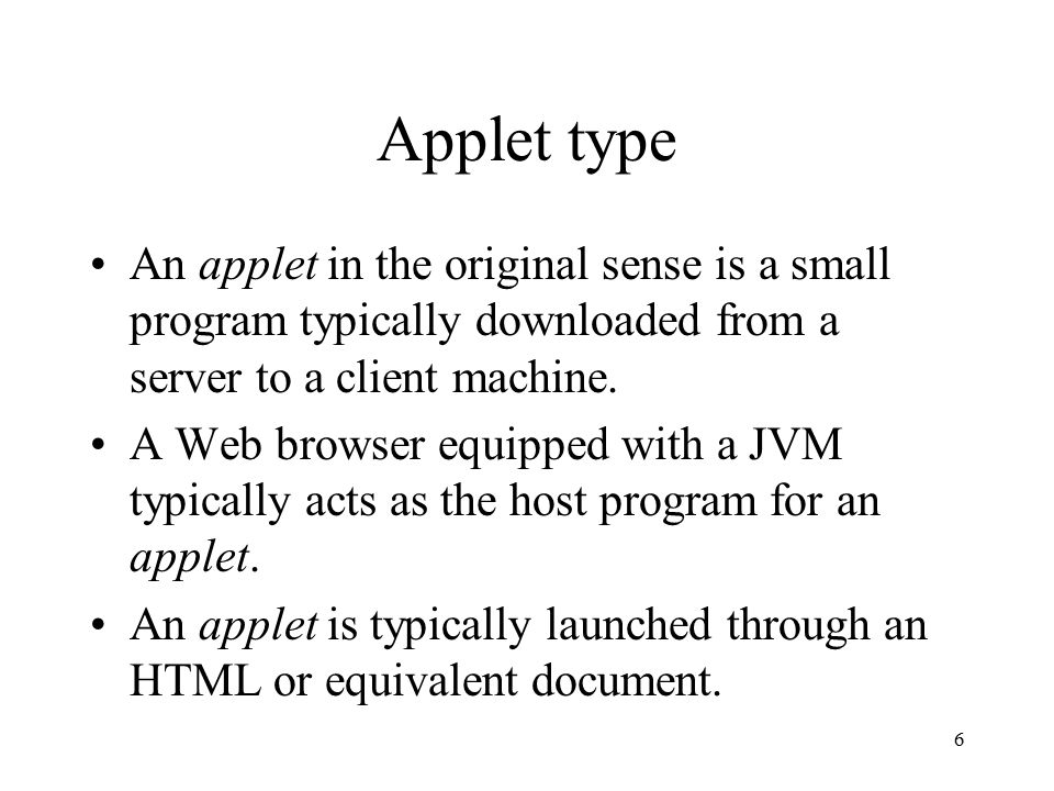6 Applet type An applet in the original sense is a small program typically downloaded from a server to a client machine.