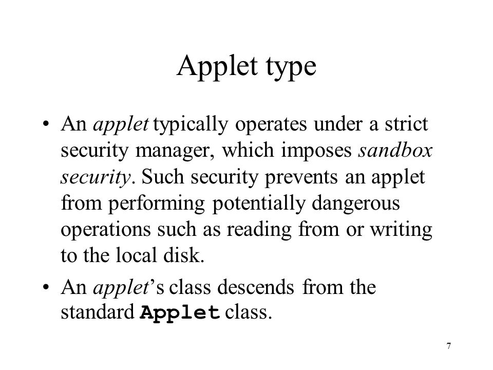 7 Applet type An applet typically operates under a strict security manager, which imposes sandbox security.