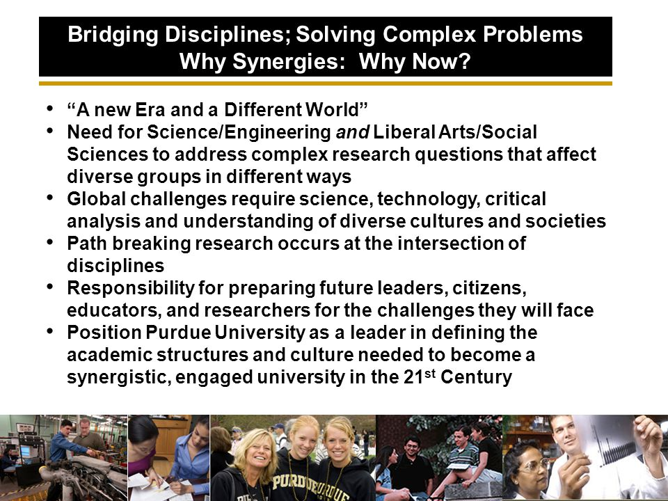 A new Era and a Different World Need for Science/Engineering and Liberal Arts/Social Sciences to address complex research questions that affect diverse groups in different ways Global challenges require science, technology, critical analysis and understanding of diverse cultures and societies Path breaking research occurs at the intersection of disciplines Responsibility for preparing future leaders, citizens, educators, and researchers for the challenges they will face Position Purdue University as a leader in defining the academic structures and culture needed to become a synergistic, engaged university in the 21 st Century Bridging Disciplines; Solving Complex Problems Why Synergies: Why Now