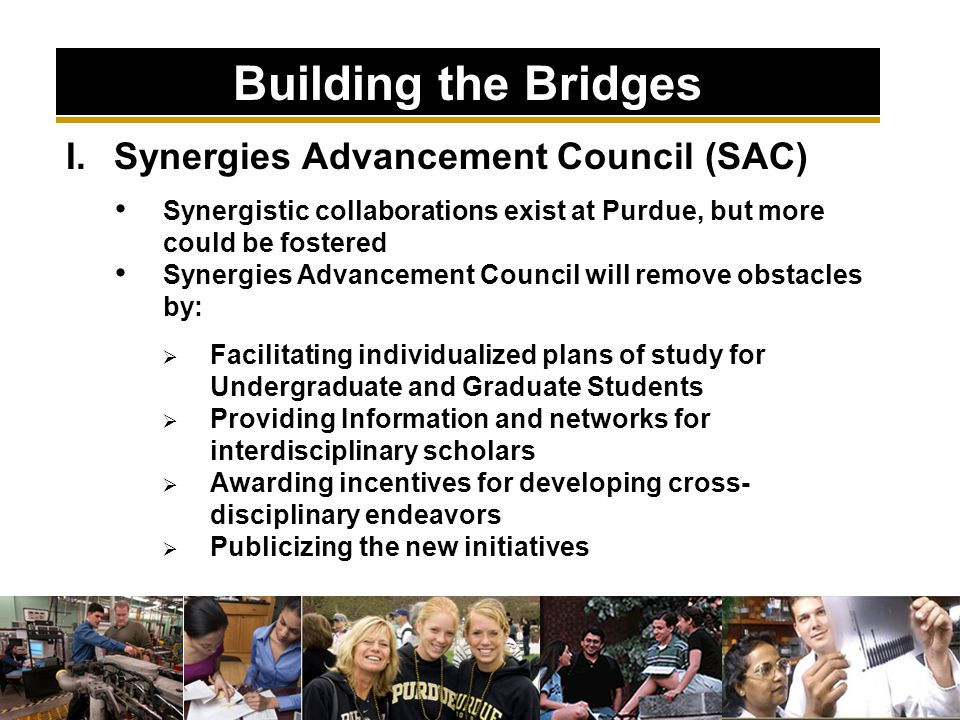 I.Synergies Advancement Council (SAC) Synergistic collaborations exist at Purdue, but more could be fostered Synergies Advancement Council will remove obstacles by:  Facilitating individualized plans of study for Undergraduate and Graduate Students  Providing Information and networks for interdisciplinary scholars  Awarding incentives for developing cross- disciplinary endeavors  Publicizing the new initiatives Building the Bridges