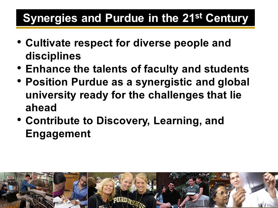Cultivate respect for diverse people and disciplines Enhance the talents of faculty and students Position Purdue as a synergistic and global university ready for the challenges that lie ahead Contribute to Discovery, Learning, and Engagement Synergies and Purdue in the 21 st Century