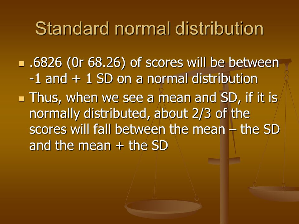 Standard normal distribution.6826 (0r 68.26) of scores will be between -1 and + 1 SD on a normal distribution.6826 (0r 68.26) of scores will be between -1 and + 1 SD on a normal distribution Thus, when we see a mean and SD, if it is normally distributed, about 2/3 of the scores will fall between the mean – the SD and the mean + the SD Thus, when we see a mean and SD, if it is normally distributed, about 2/3 of the scores will fall between the mean – the SD and the mean + the SD