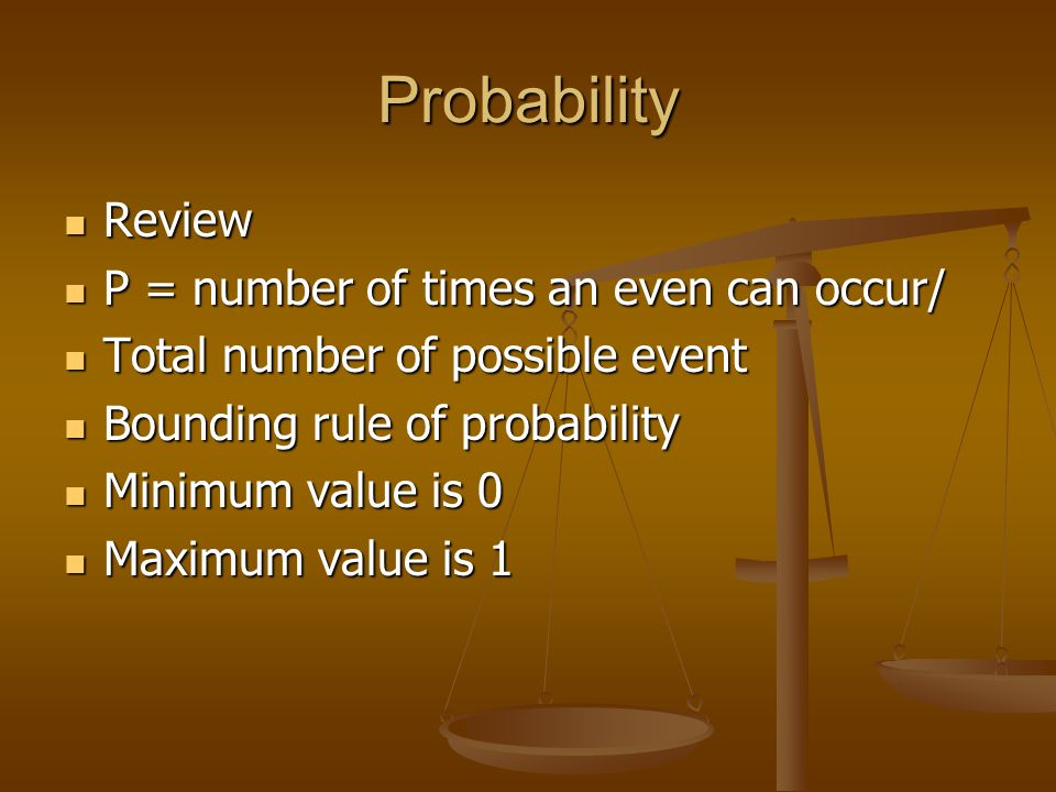 Probability Review Review P = number of times an even can occur/ P = number of times an even can occur/ Total number of possible event Total number of possible event Bounding rule of probability Bounding rule of probability Minimum value is 0 Minimum value is 0 Maximum value is 1 Maximum value is 1