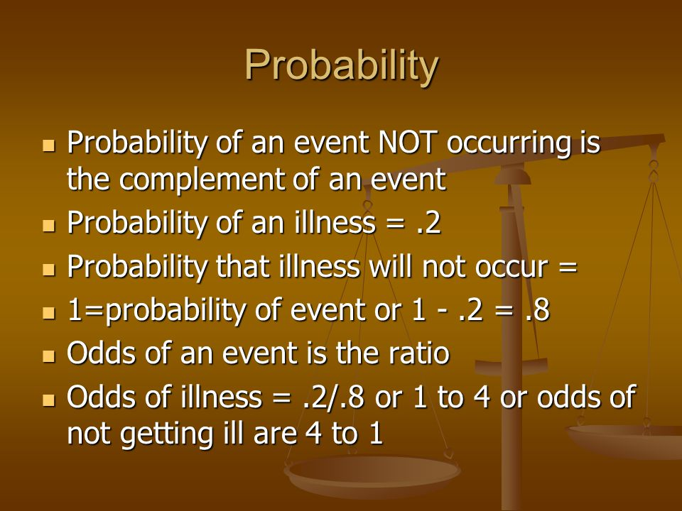Probability Probability of an event NOT occurring is the complement of an event Probability of an event NOT occurring is the complement of an event Probability of an illness =.2 Probability of an illness =.2 Probability that illness will not occur = Probability that illness will not occur = 1=probability of event or =.8 1=probability of event or =.8 Odds of an event is the ratio Odds of an event is the ratio Odds of illness =.2/.8 or 1 to 4 or odds of not getting ill are 4 to 1 Odds of illness =.2/.8 or 1 to 4 or odds of not getting ill are 4 to 1