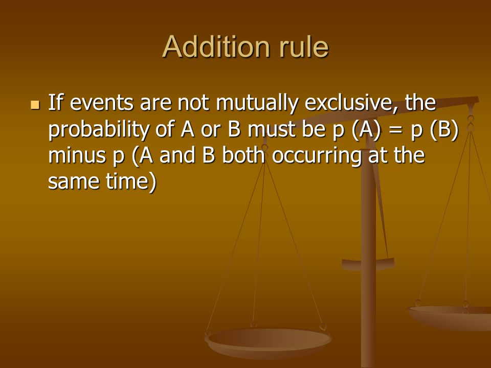 Addition rule If events are not mutually exclusive, the probability of A or B must be p (A) = p (B) minus p (A and B both occurring at the same time) If events are not mutually exclusive, the probability of A or B must be p (A) = p (B) minus p (A and B both occurring at the same time)