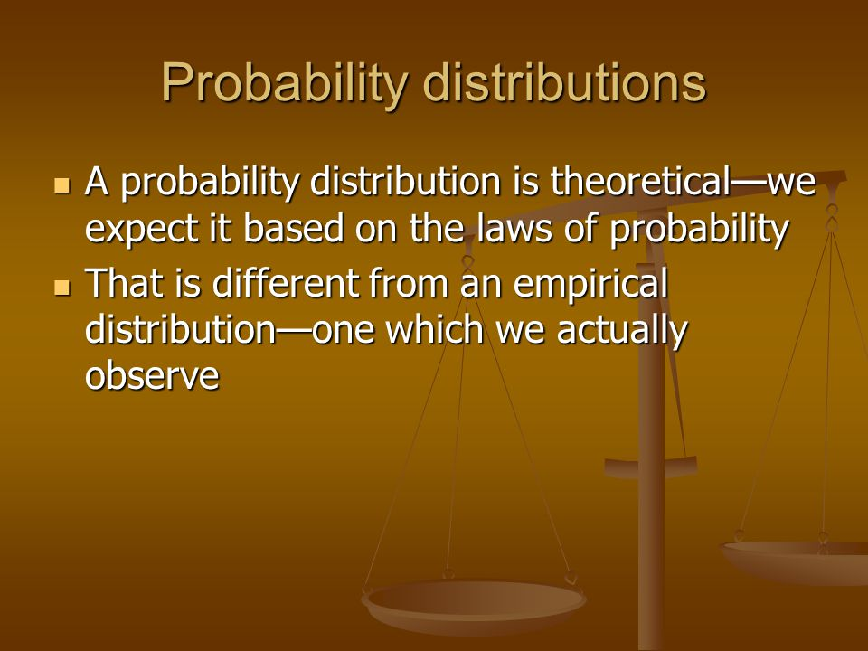 Probability distributions A probability distribution is theoretical—we expect it based on the laws of probability A probability distribution is theoretical—we expect it based on the laws of probability That is different from an empirical distribution—one which we actually observe That is different from an empirical distribution—one which we actually observe