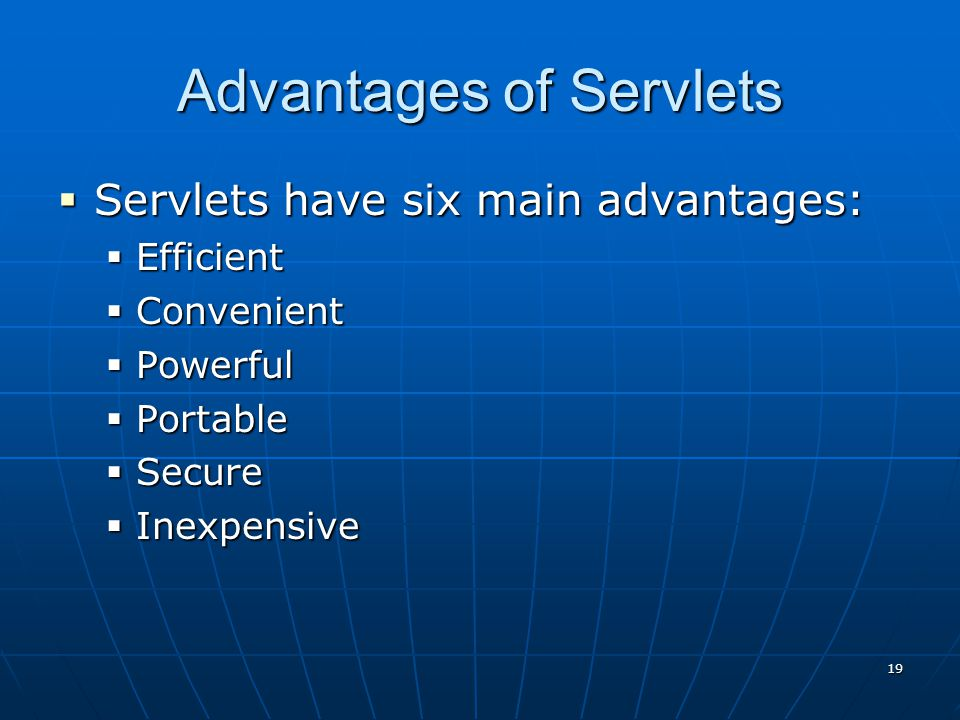 18 Advantages of Servlets  Very clean, elegant interface  Built-in Security  Fast Performance  Object Oriented  Exception Handling  Cross-Platform  Scalable to very large audiences