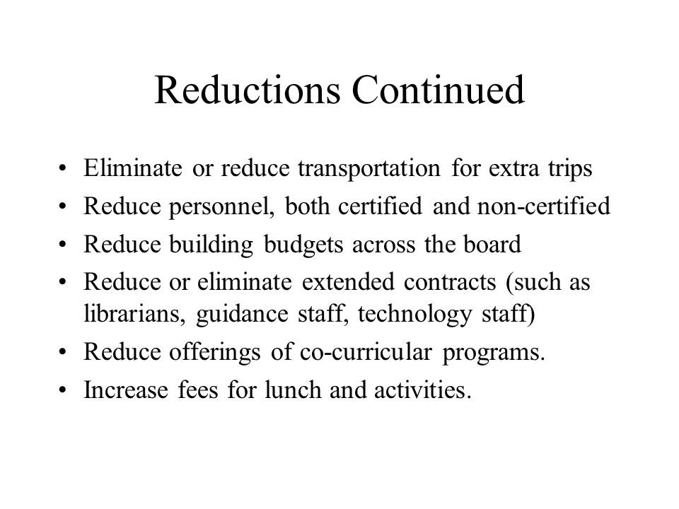 Reductions Continued Eliminate or reduce transportation for extra trips Reduce personnel, both certified and non-certified Reduce building budgets across the board Reduce or eliminate extended contracts (such as librarians, guidance staff, technology staff) Reduce offerings of co-curricular programs.