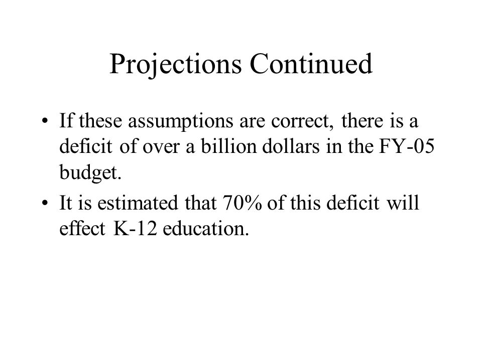 Projections Continued If these assumptions are correct, there is a deficit of over a billion dollars in the FY-05 budget.