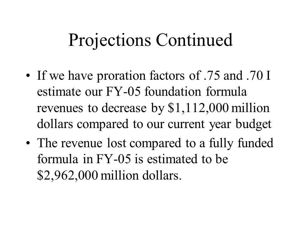 Projections Continued If we have proration factors of.75 and.70 I estimate our FY-05 foundation formula revenues to decrease by $1,112,000 million dollars compared to our current year budget The revenue lost compared to a fully funded formula in FY-05 is estimated to be $2,962,000 million dollars.