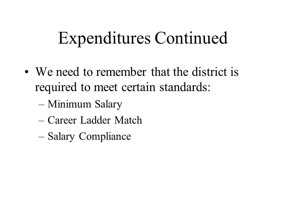 Expenditures Continued We need to remember that the district is required to meet certain standards: –Minimum Salary –Career Ladder Match –Salary Compliance