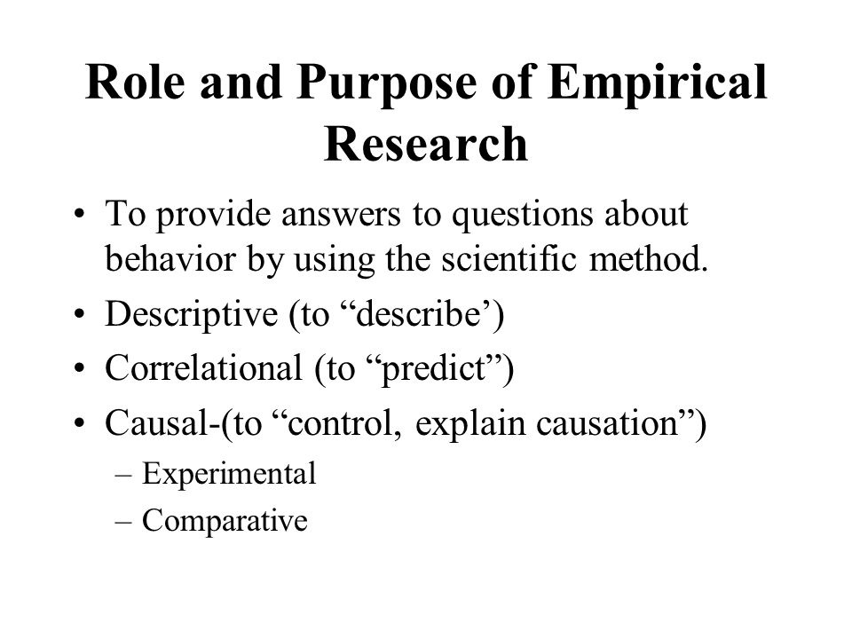 Role and Purpose of Empirical Research To provide answers to questions about behavior by using the scientific method.