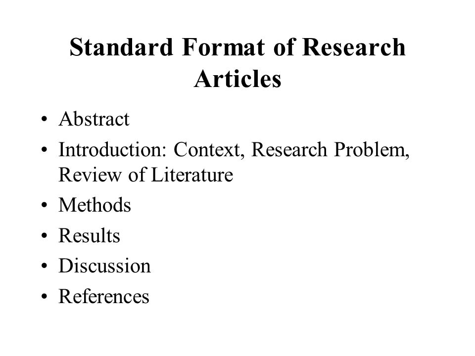 Standard Format of Research Articles Abstract Introduction: Context, Research Problem, Review of Literature Methods Results Discussion References