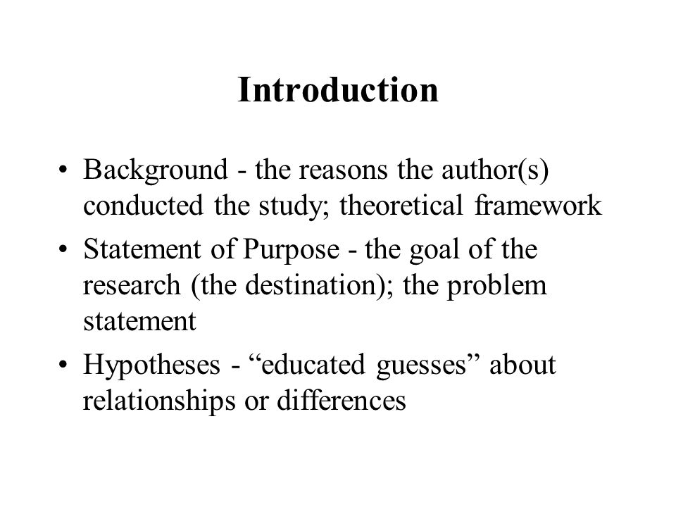 Introduction Background - the reasons the author(s) conducted the study; theoretical framework Statement of Purpose - the goal of the research (the destination); the problem statement Hypotheses - educated guesses about relationships or differences