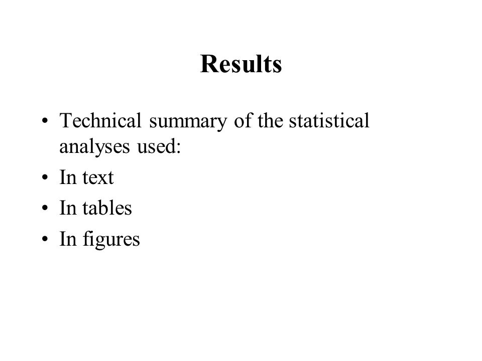 Results Technical summary of the statistical analyses used: In text In tables In figures