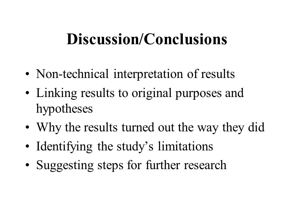 Discussion/Conclusions Non-technical interpretation of results Linking results to original purposes and hypotheses Why the results turned out the way they did Identifying the study's limitations Suggesting steps for further research