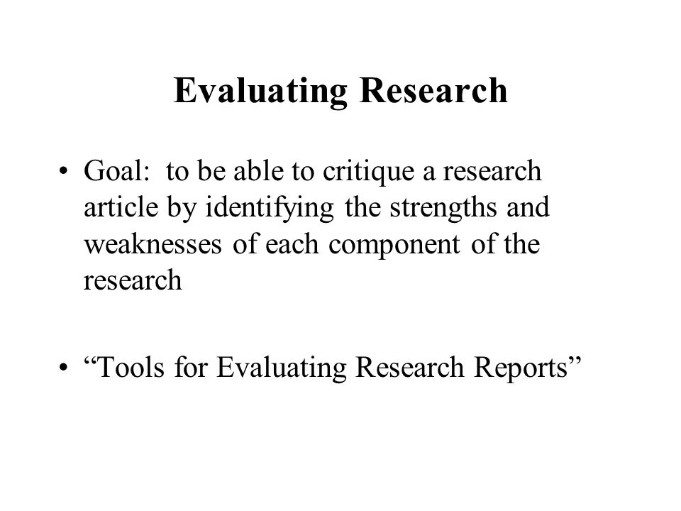Evaluating Research Goal: to be able to critique a research article by identifying the strengths and weaknesses of each component of the research Tools for Evaluating Research Reports