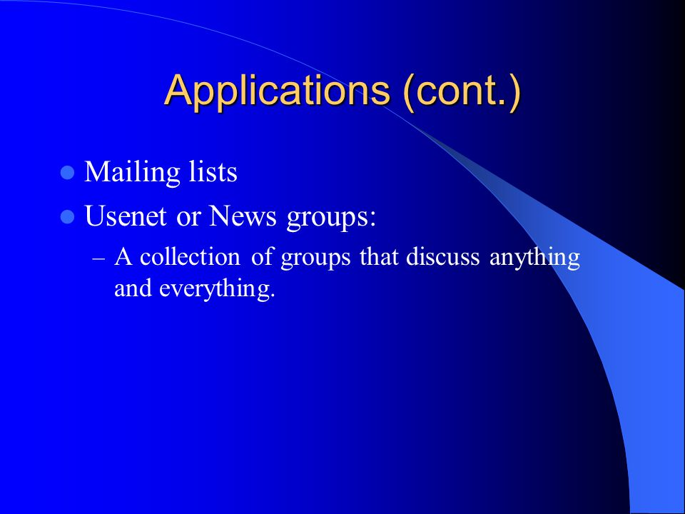 Applications (cont.) Mailing lists Usenet or News groups: – A collection of groups that discuss anything and everything.