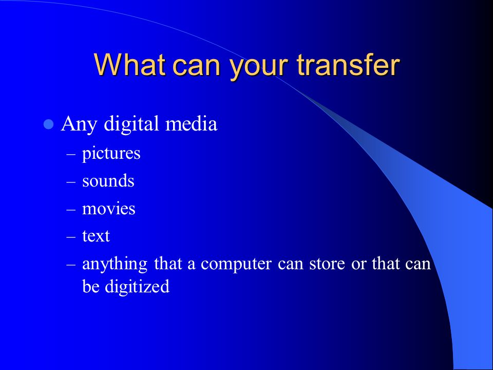 What can your transfer Any digital media – pictures – sounds – movies – text – anything that a computer can store or that can be digitized