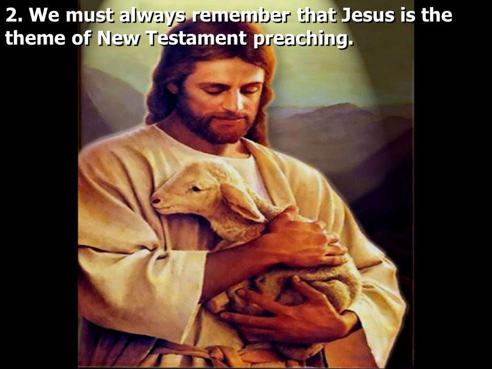 2. We must always remember that Jesus is the theme of New Testament preaching.