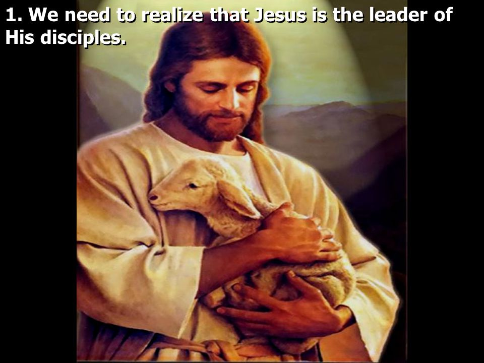 1. We need to realize that Jesus is the leader of His disciples.
