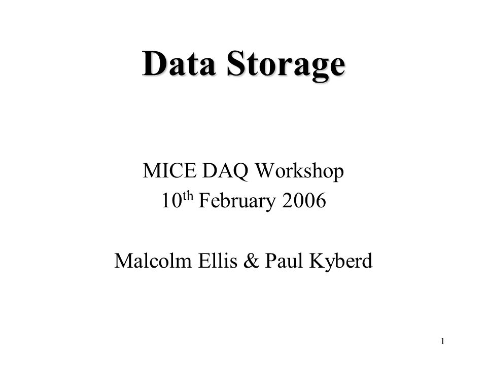 1 Data Storage MICE DAQ Workshop 10 th February 2006 Malcolm Ellis & Paul Kyberd