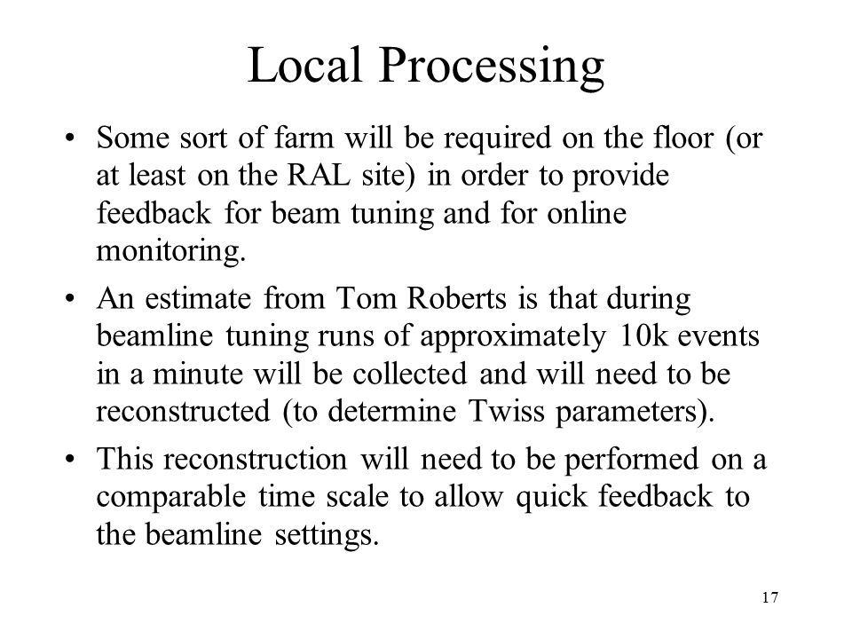 17 Local Processing Some sort of farm will be required on the floor (or at least on the RAL site) in order to provide feedback for beam tuning and for online monitoring.